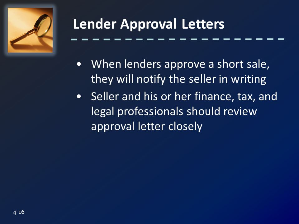 Lender Approval Letters 4-16 When lenders approve a short sale, they will notify the seller in writing Seller and his or her finance, tax, and legal professionals should review approval letter closely