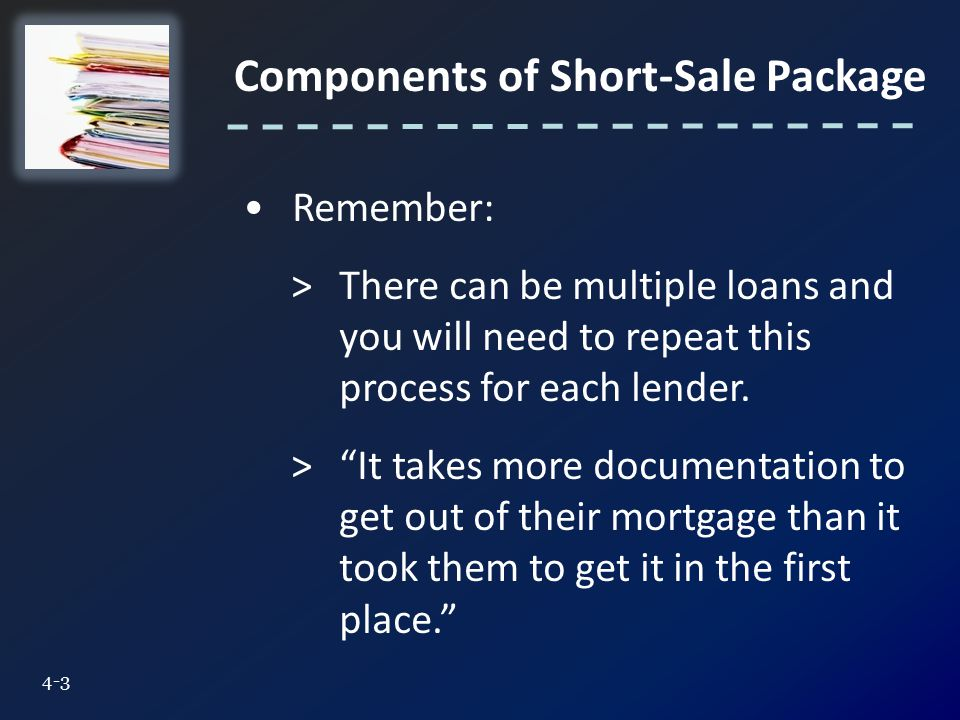 Components of Short-Sale Package Remember: >There can be multiple loans and you will need to repeat this process for each lender.