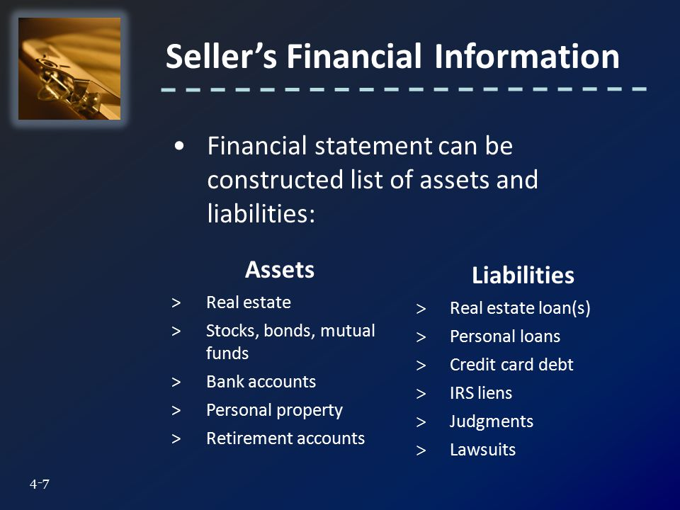 Seller's Financial Information 4-7 Financial statement can be constructed list of assets and liabilities: Assets >Real estate >Stocks, bonds, mutual funds >Bank accounts >Personal property >Retirement accounts Liabilities > Real estate loan(s) > Personal loans > Credit card debt > IRS liens > Judgments > Lawsuits