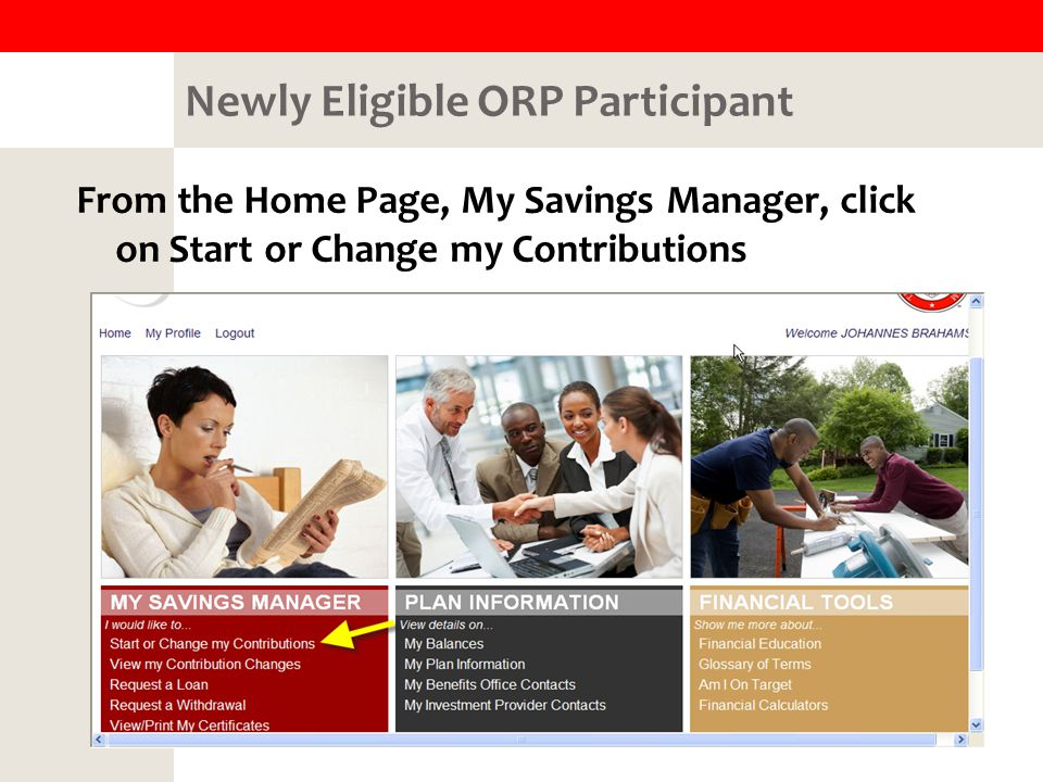 Newly Eligible ORP Participant From the Home Page, My Savings Manager, click on Start or Change my Contributions