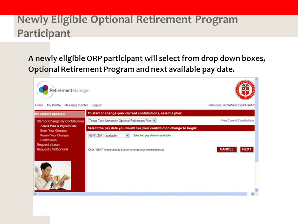 Newly Eligible Optional Retirement Program Participant A newly eligible ORP participant will select from drop down boxes, Optional Retirement Program and next available pay date.