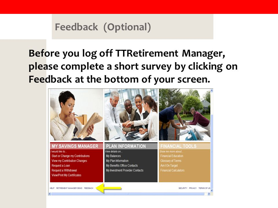 Feedback (Optional) Before you log off TTRetirement Manager, please complete a short survey by clicking on Feedback at the bottom of your screen.
