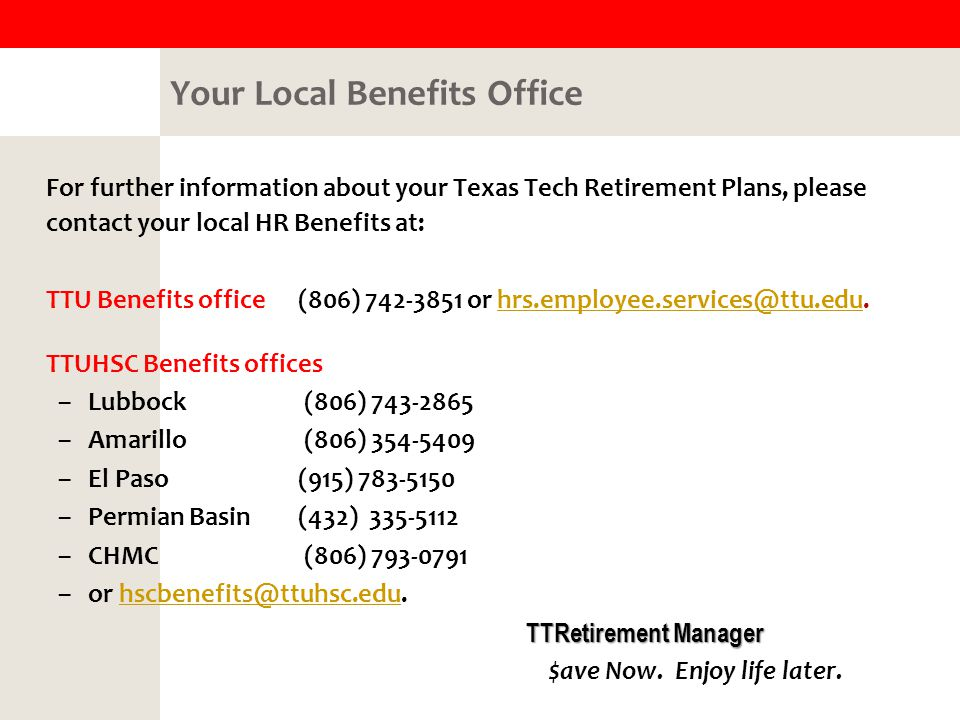 Your Local Benefits Office For further information about your Texas Tech Retirement Plans, please contact your local HR Benefits at: TTU Benefits office (806) or