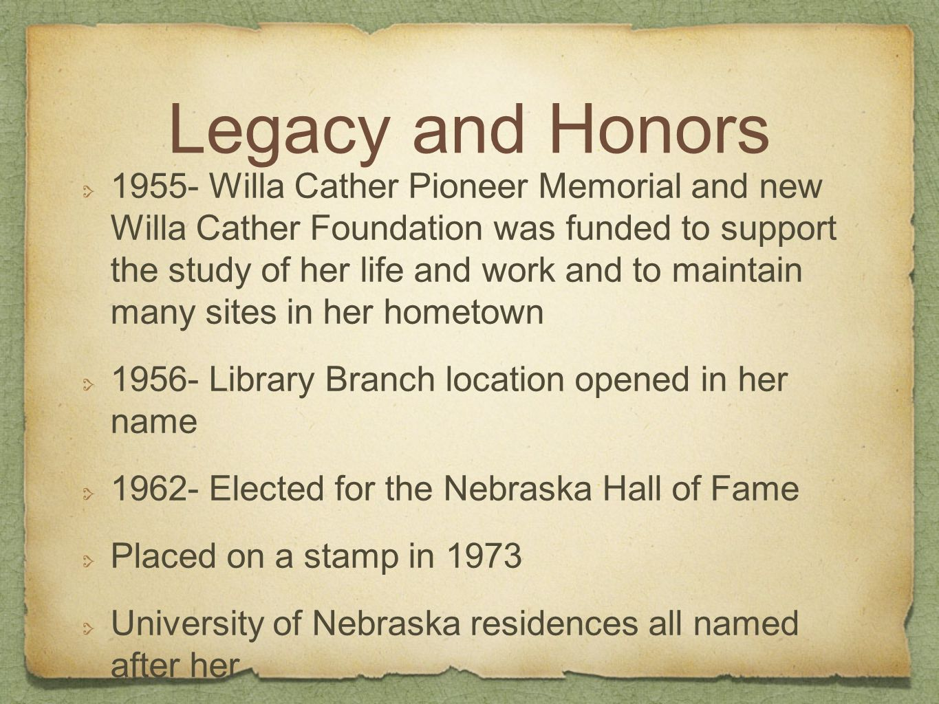 Legacy and Honors Willa Cather Pioneer Memorial and new Willa Cather Foundation was funded to support the study of her life and work and to maintain many sites in her hometown Library Branch location opened in her name Elected for the Nebraska Hall of Fame Placed on a stamp in 1973 University of Nebraska residences all named after her