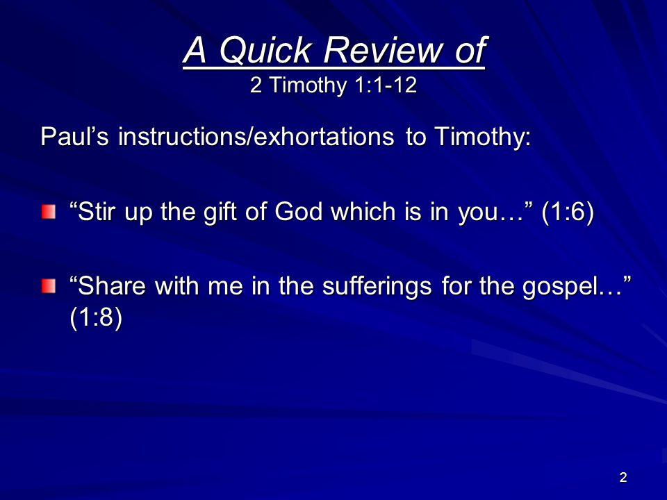2 A Quick Review of 2 Timothy 1:1-12 Paul's instructions/exhortations to Timothy: Stir up the gift of God which is in you… (1:6) Share with me in the sufferings for the gospel… (1:8)
