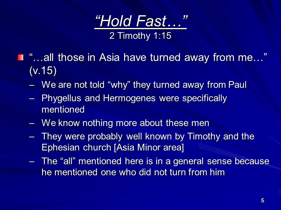 5 Hold Fast… 2 Timothy 1:15 …all those in Asia have turned away from me… (v.15) –We are not told why they turned away from Paul –Phygellus and Hermogenes were specifically mentioned –We know nothing more about these men –They were probably well known by Timothy and the Ephesian church [Asia Minor area] –The all mentioned here is in a general sense because he mentioned one who did not turn from him