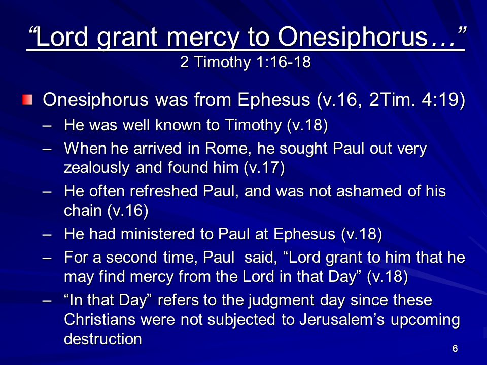 6 Lord grant mercy to Onesiphorus… 2 Timothy 1:16-18 Onesiphorus was from Ephesus (v.16, 2Tim.