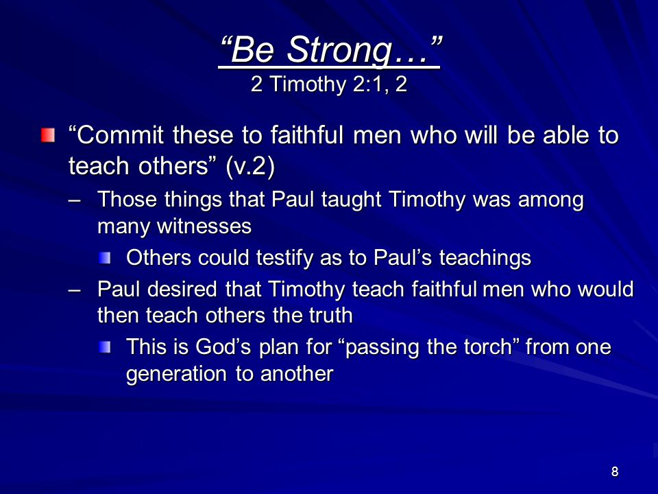 8 Be Strong… 2 Timothy 2:1, 2 Commit these to faithful men who will be able to teach others (v.2) –Those things that Paul taught Timothy was among many witnesses Others could testify as to Paul's teachings –Paul desired that Timothy teach faithful men who would then teach others the truth This is God's plan for passing the torch from one generation to another