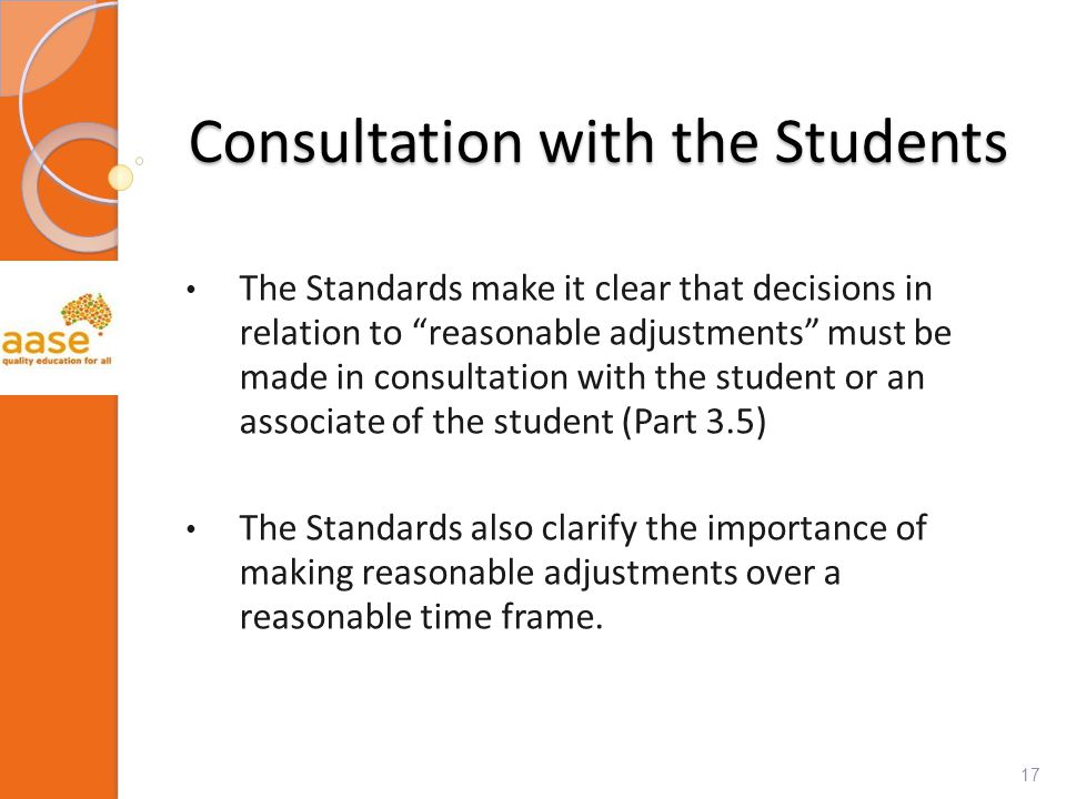 Consultation with the Students The Standards make it clear that decisions in relation to reasonable adjustments must be made in consultation with the student or an associate of the student (Part 3.5) The Standards also clarify the importance of making reasonable adjustments over a reasonable time frame.