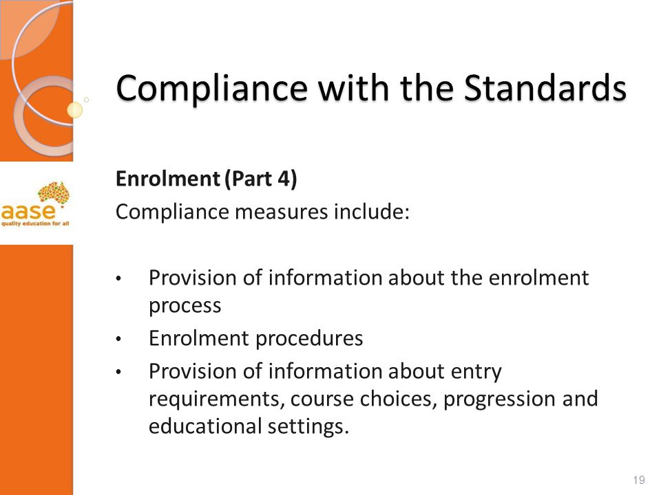 Compliance with the Standards Enrolment (Part 4) Compliance measures include: Provision of information about the enrolment process Enrolment procedures Provision of information about entry requirements, course choices, progression and educational settings.