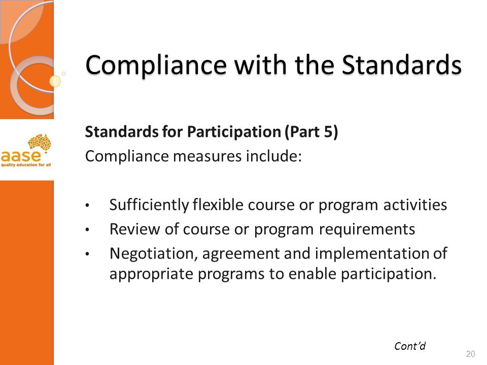 Compliance with the Standards Standards for Participation (Part 5) Compliance measures include: Sufficiently flexible course or program activities Review of course or program requirements Negotiation, agreement and implementation of appropriate programs to enable participation.