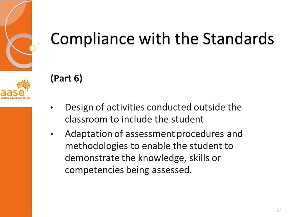 Compliance with the Standards (Part 6) Design of activities conducted outside the classroom to include the student Adaptation of assessment procedures and methodologies to enable the student to demonstrate the knowledge, skills or competencies being assessed.