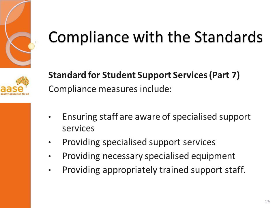 Compliance with the Standards Standard for Student Support Services (Part 7) Compliance measures include: Ensuring staff are aware of specialised support services Providing specialised support services Providing necessary specialised equipment Providing appropriately trained support staff.