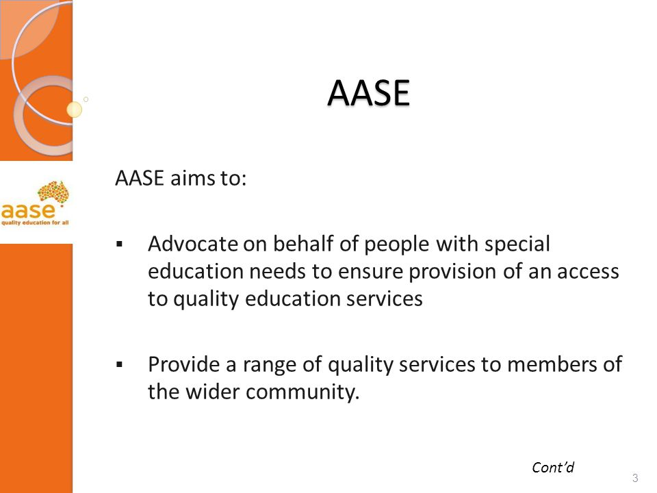 AASE AASE aims to:  Advocate on behalf of people with special education needs to ensure provision of an access to quality education services  Provide a range of quality services to members of the wider community.