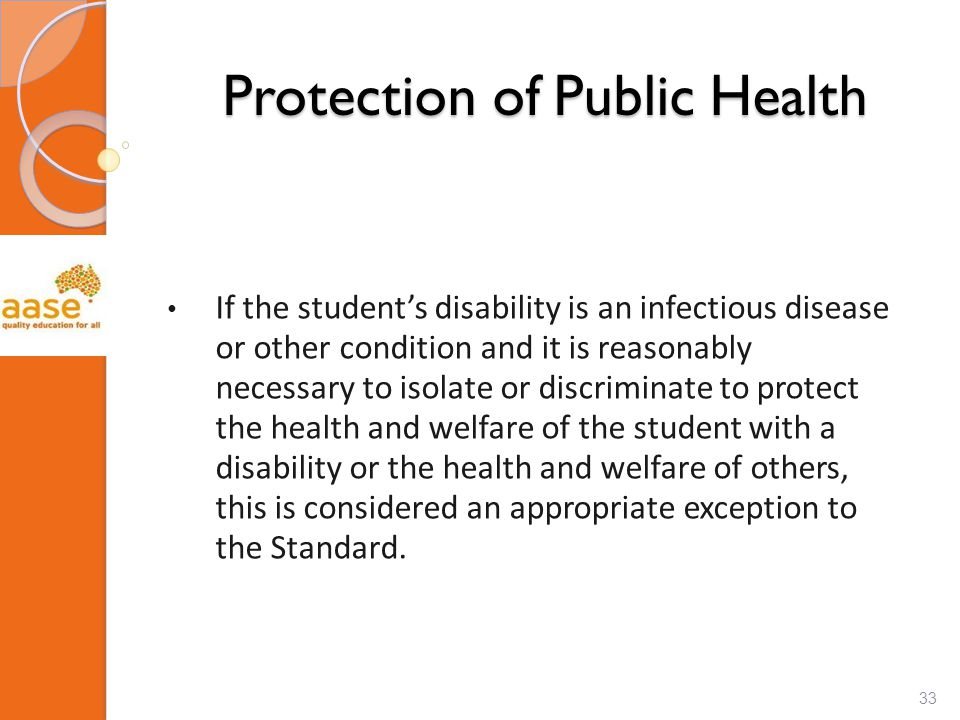 Protection of Public Health If the student's disability is an infectious disease or other condition and it is reasonably necessary to isolate or discriminate to protect the health and welfare of the student with a disability or the health and welfare of others, this is considered an appropriate exception to the Standard.
