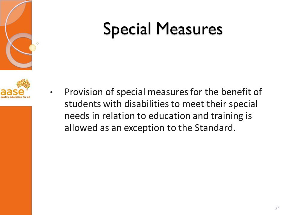 Special Measures Provision of special measures for the benefit of students with disabilities to meet their special needs in relation to education and training is allowed as an exception to the Standard.