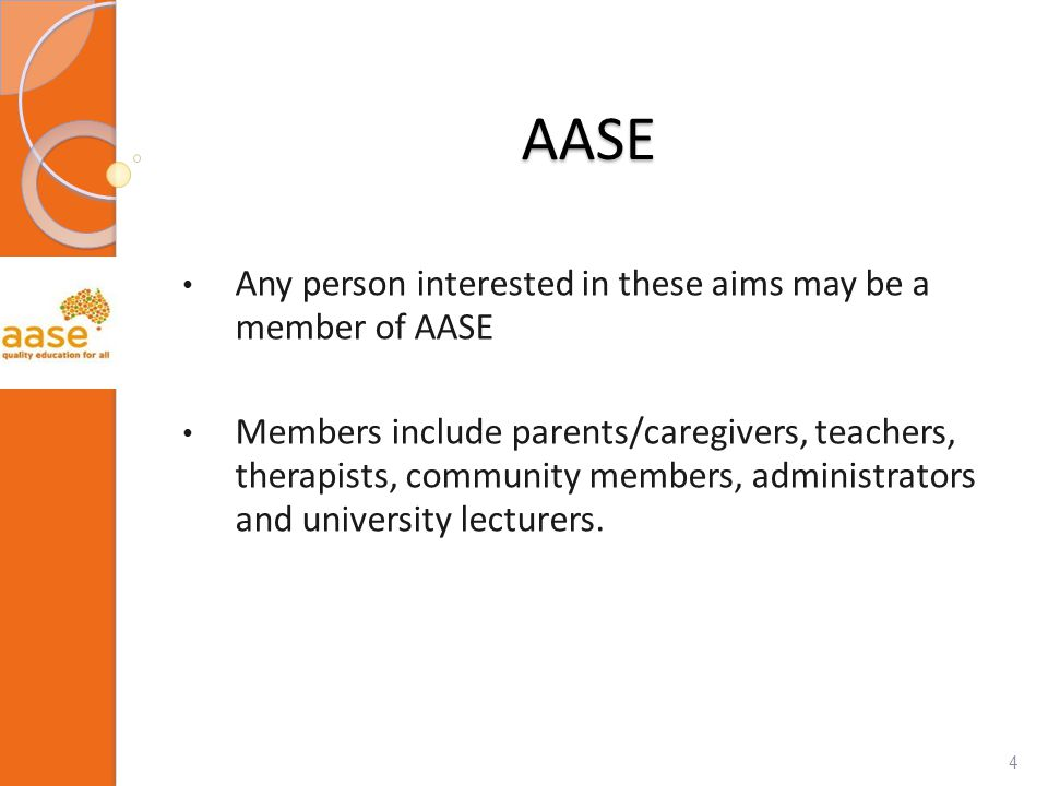 AASE Any person interested in these aims may be a member of AASE Members include parents/caregivers, teachers, therapists, community members, administrators and university lecturers.