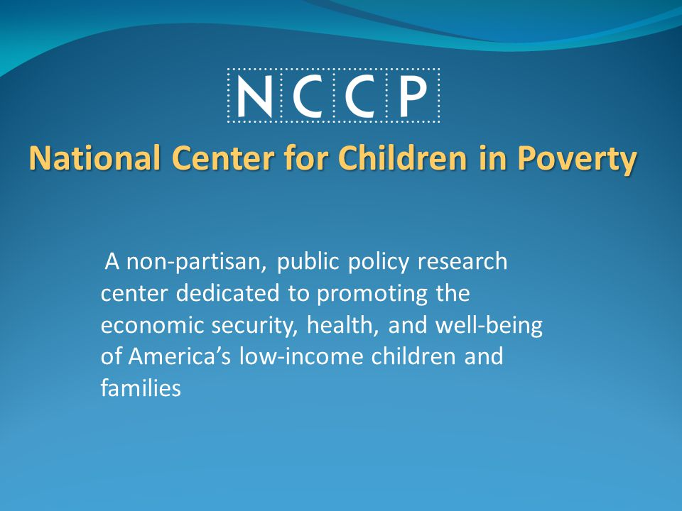 A non-partisan, public policy research center dedicated to promoting the economic security, health, and well-being of America's low-income children and families National Center for Children in Poverty