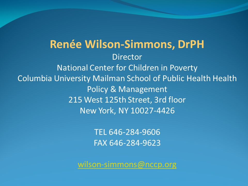 Renée Wilson-Simmons, DrPH Director National Center for Children in Poverty Columbia University Mailman School of Public Health Health Policy & Management 215 West 125th Street, 3rd floor New York, NY TEL FAX