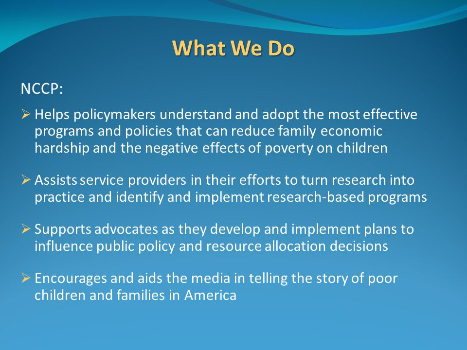 What We Do NCCP:  Helps policymakers understand and adopt the most effective programs and policies that can reduce family economic hardship and the negative effects of poverty on children  Assists service providers in their efforts to turn research into practice and identify and implement research‐based programs  Supports advocates as they develop and implement plans to influence public policy and resource allocation decisions  Encourages and aids the media in telling the story of poor children and families in America