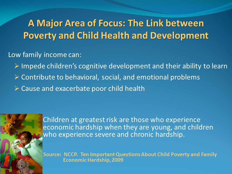 A Major Area of Focus: The Link between Poverty and Child Health and Development Low family income can:  Impede children's cognitive development and their ability to learn  Contribute to behavioral, social, and emotional problems  Cause and exacerbate poor child health Children at greatest risk are those who experience economic hardship when they are young, and children who experience severe and chronic hardship.