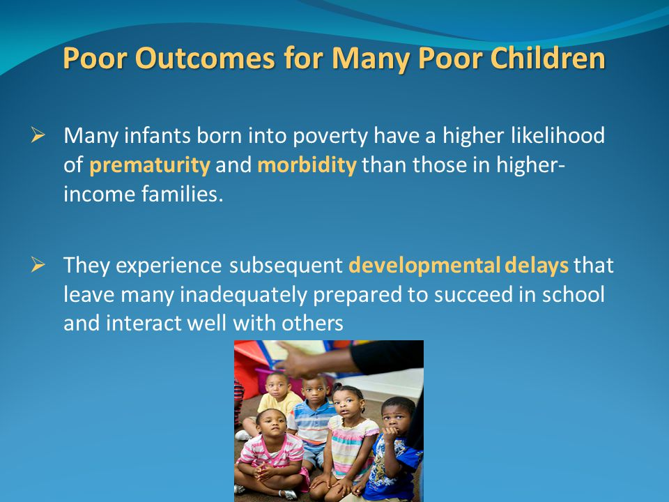 Poor Outcomes for Many Poor Children  Many infants born into poverty have a higher likelihood of prematurity and morbidity than those in higher- income families.