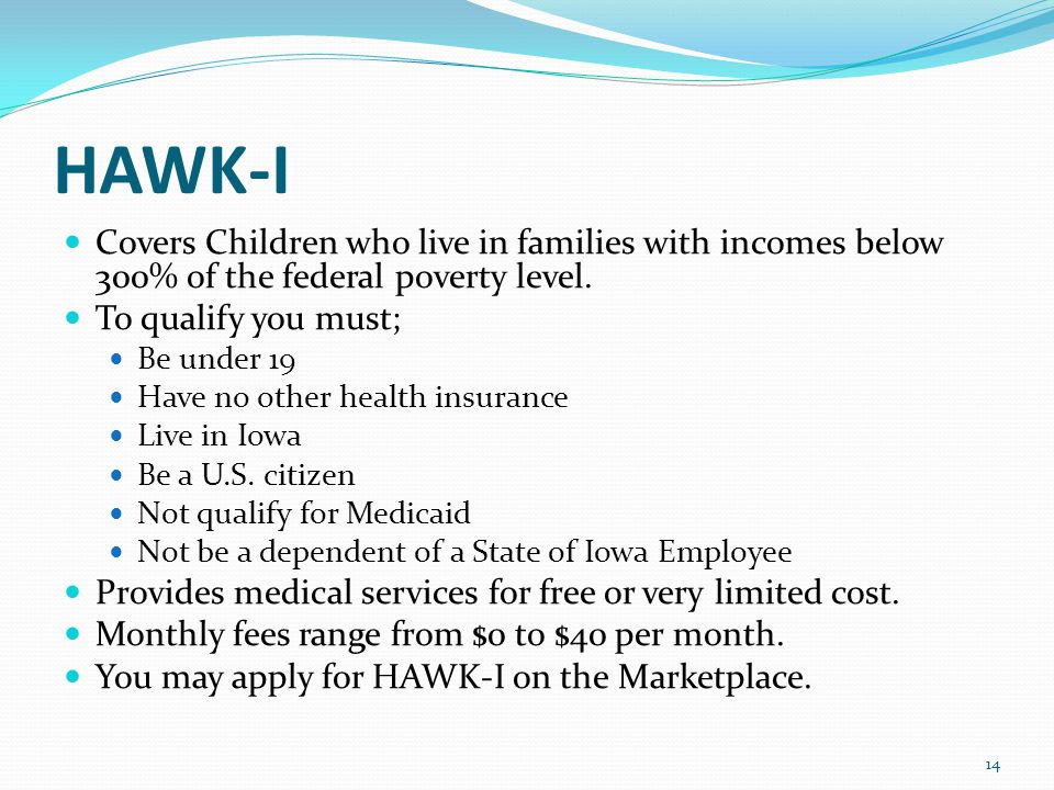 HAWK-I Covers Children who live in families with incomes below 300% of the federal poverty level.