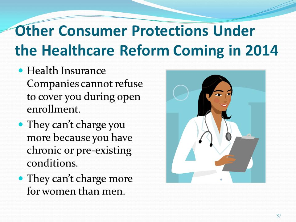 Other Consumer Protections Under the Healthcare Reform Coming in 2014 Health Insurance Companies cannot refuse to cover you during open enrollment.