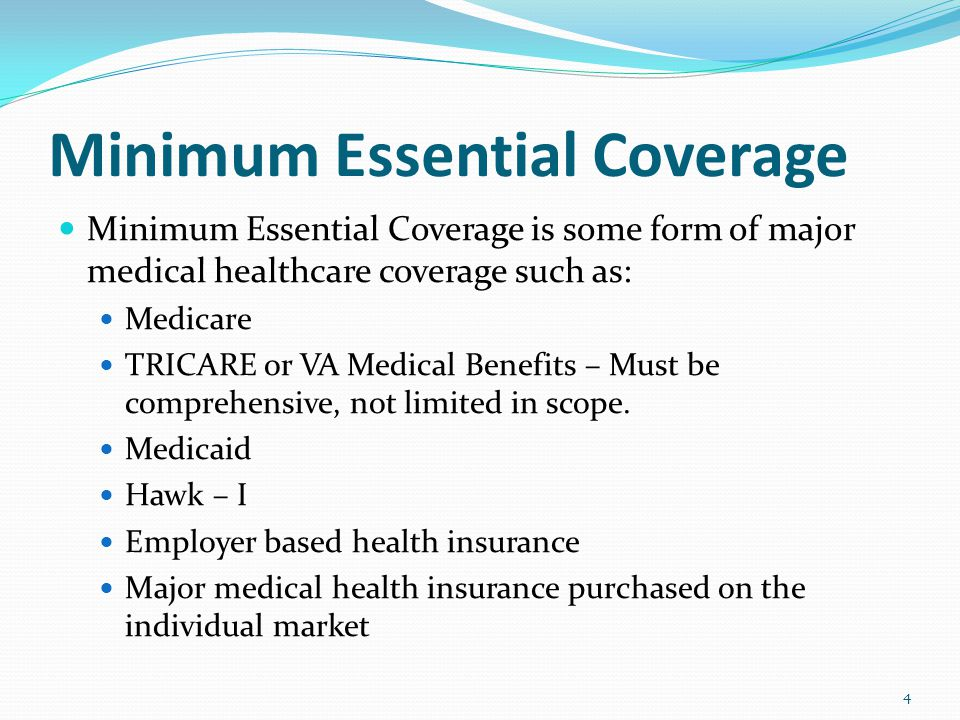 Minimum Essential Coverage Minimum Essential Coverage is some form of major medical healthcare coverage such as: Medicare TRICARE or VA Medical Benefits – Must be comprehensive, not limited in scope.