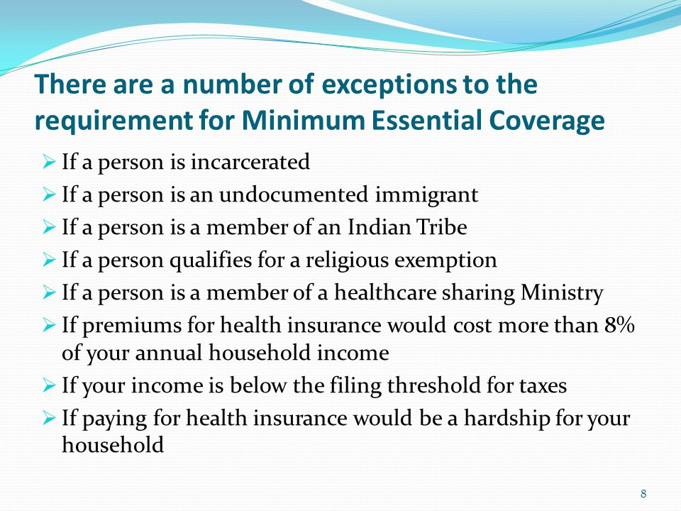 There are a number of exceptions to the requirement for Minimum Essential Coverage  If a person is incarcerated  If a person is an undocumented immigrant  If a person is a member of an Indian Tribe  If a person qualifies for a religious exemption  If a person is a member of a healthcare sharing Ministry  If premiums for health insurance would cost more than 8% of your annual household income  If your income is below the filing threshold for taxes  If paying for health insurance would be a hardship for your household 8