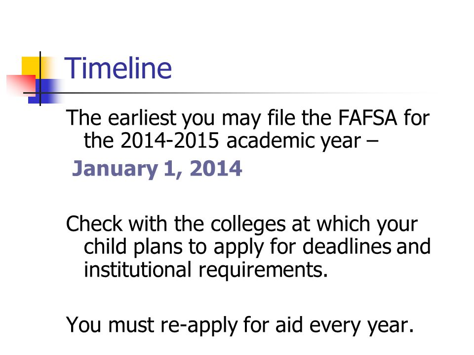 Timeline The earliest you may file the FAFSA for the academic year – January 1, 2014 Check with the colleges at which your child plans to apply for deadlines and institutional requirements.