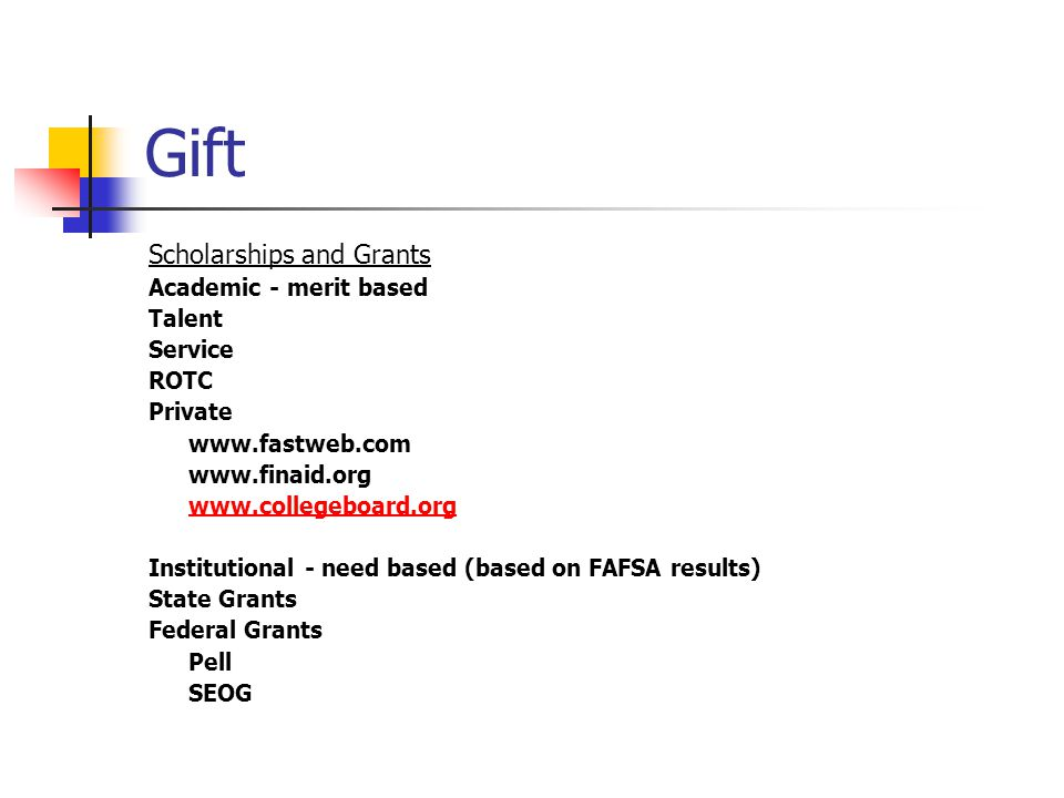 Gift Scholarships and Grants Academic - merit based Talent Service ROTC Private Institutional - need based (based on FAFSA results) State Grants Federal Grants Pell SEOG