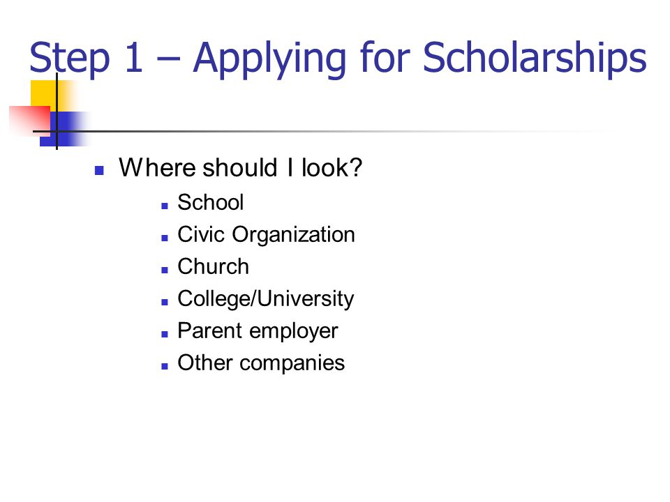 Step 1 – Applying for Scholarships Where should I look.