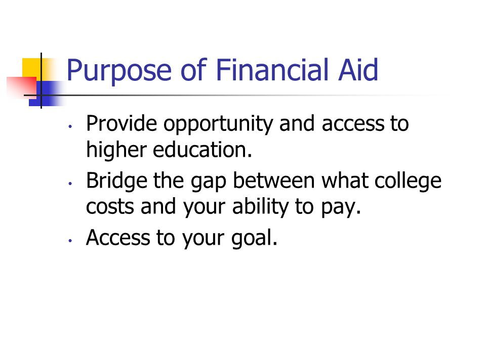 Purpose of Financial Aid Provide opportunity and access to higher education.