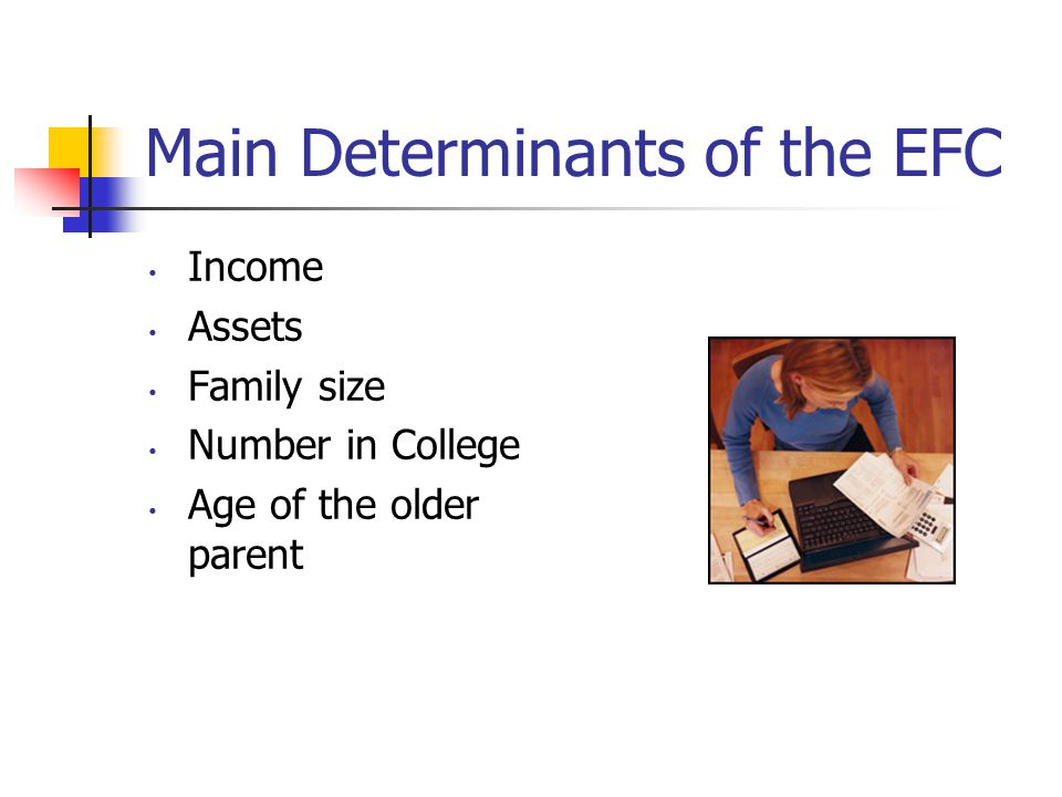 Main Determinants of the EFC Income Assets Family size Number in College Age of the older parent