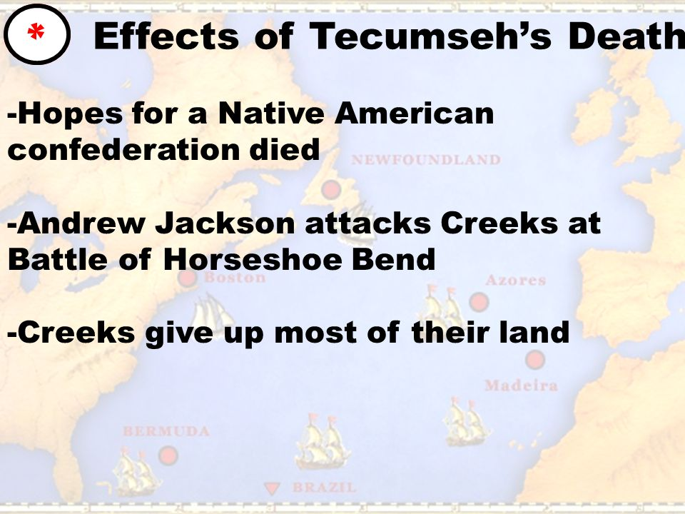 Effects of Tecumseh's Death * -Hopes for a Native American confederation died -Andrew Jackson attacks Creeks at Battle of Horseshoe Bend -Creeks give up most of their land