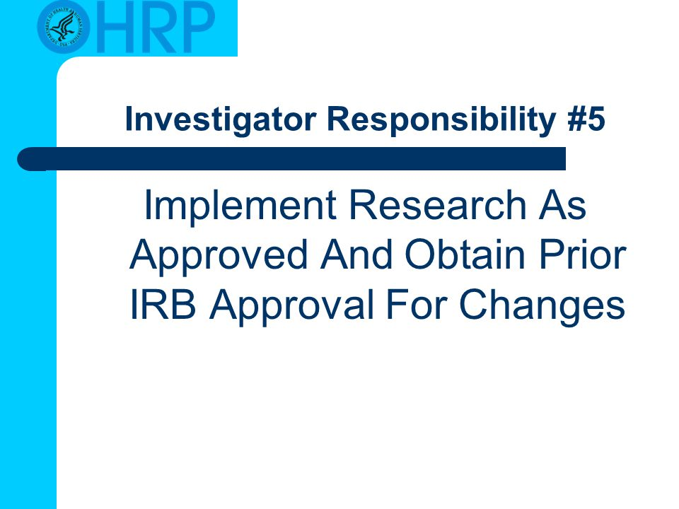 Investigator Responsibility #5 Implement Research As Approved And Obtain Prior IRB Approval For Changes