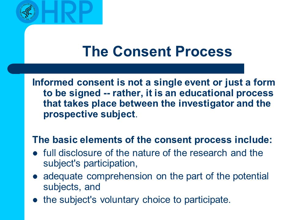 The Consent Process Informed consent is not a single event or just a form to be signed -- rather, it is an educational process that takes place between the investigator and the prospective subject.