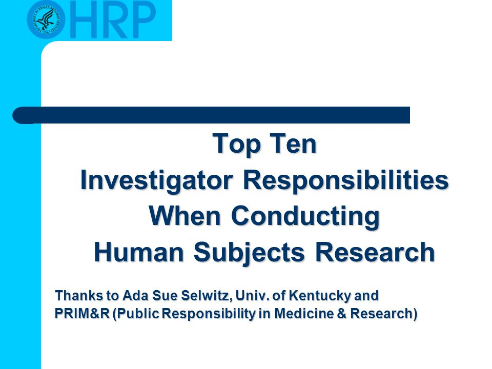 Top Ten Investigator Responsibilities When Conducting Human Subjects Research Thanks to Ada Sue Selwitz, Univ.