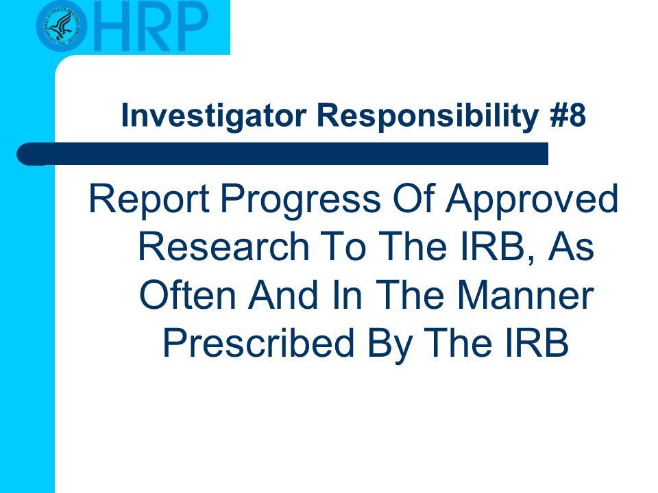 Investigator Responsibility #8 Report Progress Of Approved Research To The IRB, As Often And In The Manner Prescribed By The IRB