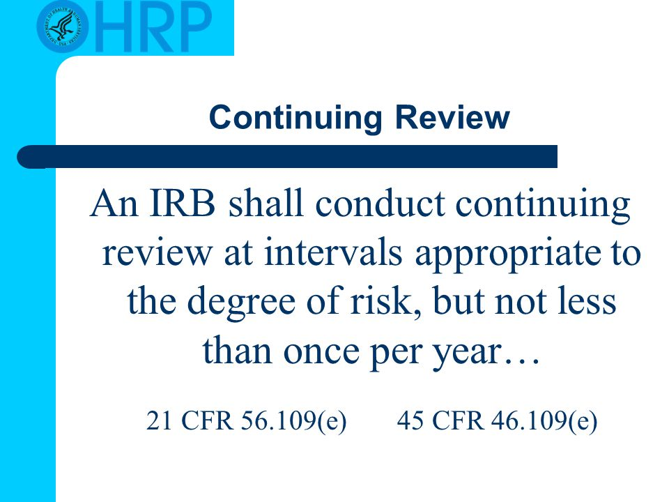 Continuing Review An IRB shall conduct continuing review at intervals appropriate to the degree of risk, but not less than once per year… 21 CFR (e) 45 CFR (e)