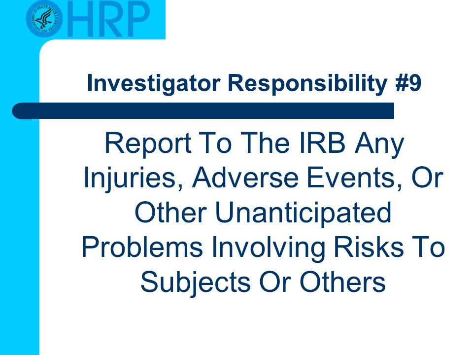 Investigator Responsibility #9 Report To The IRB Any Injuries, Adverse Events, Or Other Unanticipated Problems Involving Risks To Subjects Or Others