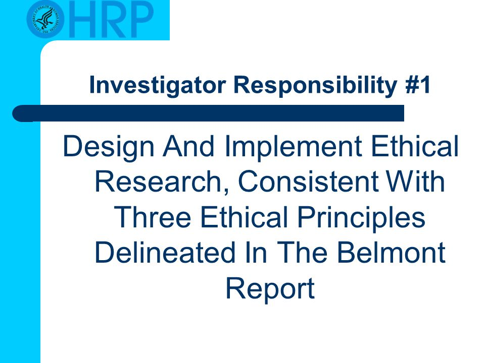 Investigator Responsibility #1 Design And Implement Ethical Research, Consistent With Three Ethical Principles Delineated In The Belmont Report