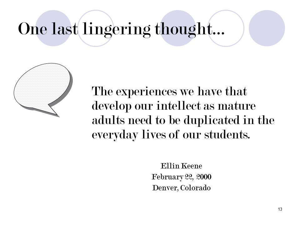 13 One last lingering thought… The experiences we have that develop our intellect as mature adults need to be duplicated in the everyday lives of our students.