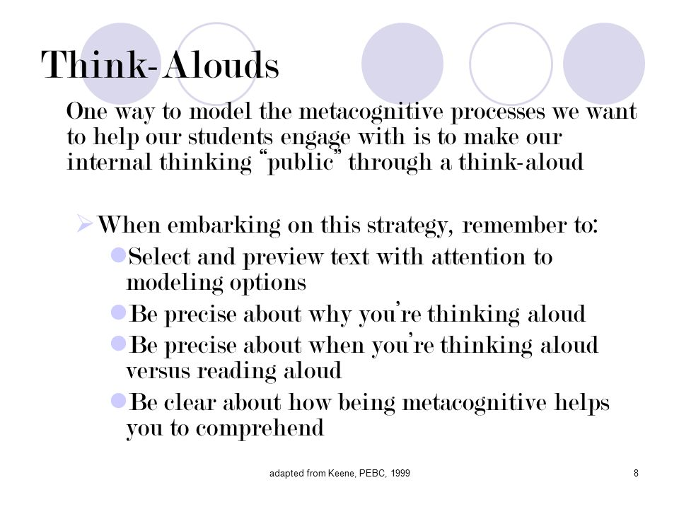 adapted from Keene, PEBC, Think-Alouds One way to model the metacognitive processes we want to help our students engage with is to make our internal thinking public through a think-aloud  When embarking on this strategy, remember to: Select and preview text with attention to modeling options Be precise about why you're thinking aloud Be precise about when you're thinking aloud versus reading aloud Be clear about how being metacognitive helps you to comprehend