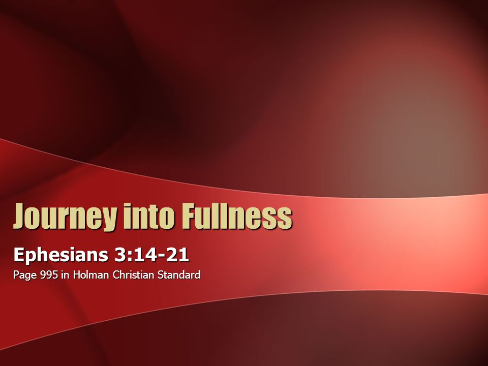 Journey into Fullness Ephesians 3:14-21 Page 995 in Holman Christian Standard