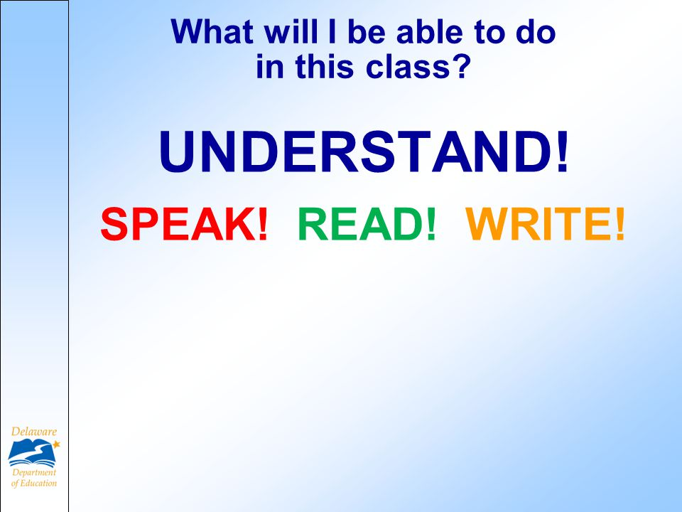 What will I be able to do in this class UNDERSTAND! SPEAK! READ! WRITE!