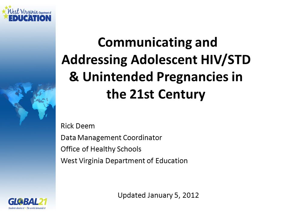 Communicating and Addressing Adolescent HIV/STD & Unintended Pregnancies in the 21st Century Rick Deem Data Management Coordinator Office of Healthy Schools West Virginia Department of Education Updated January 5, 2012
