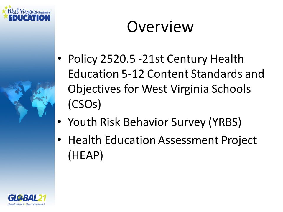 Overview Policy st Century Health Education 5-12 Content Standards and Objectives for West Virginia Schools (CSOs) Youth Risk Behavior Survey (YRBS) Health Education Assessment Project (HEAP)