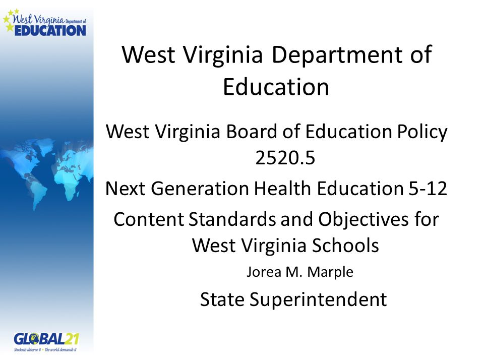 West Virginia Department of Education West Virginia Board of Education Policy Next Generation Health Education 5-12 Content Standards and Objectives for West Virginia Schools Jorea M.